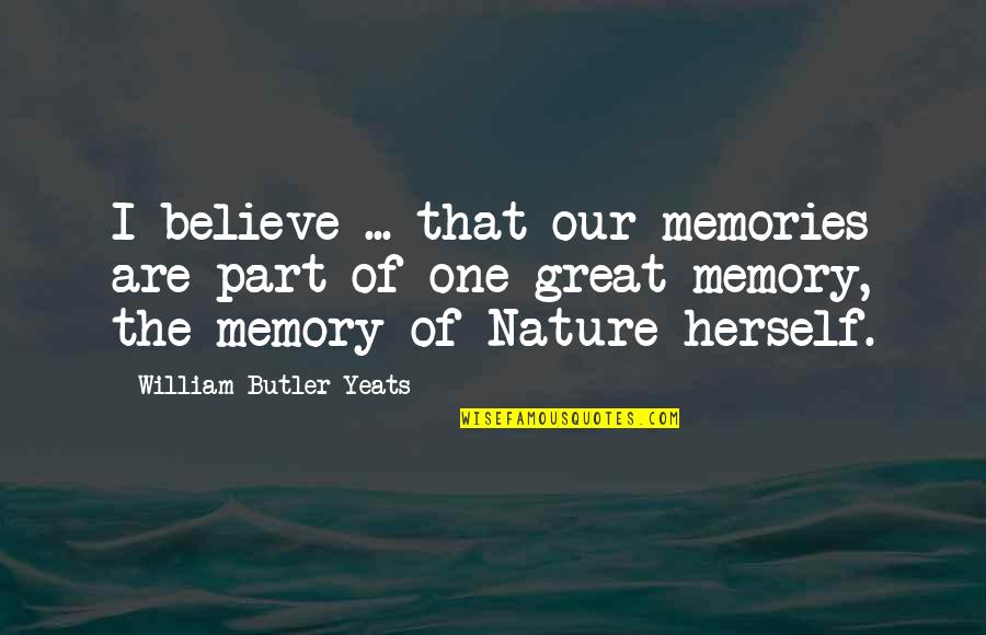 Acetylene Quotes By William Butler Yeats: I believe ... that our memories are part