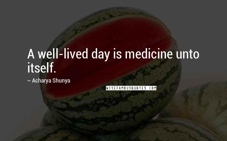 Acharya Shunya quotes: A well-lived day is medicine unto itself.
