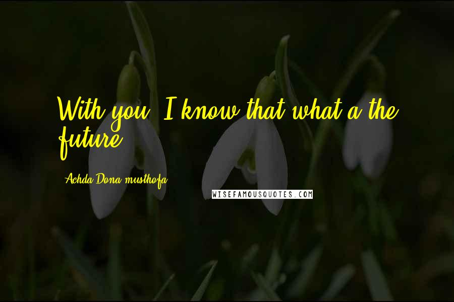 Achda Dona Musthofa quotes: With you, I know that what a the future.