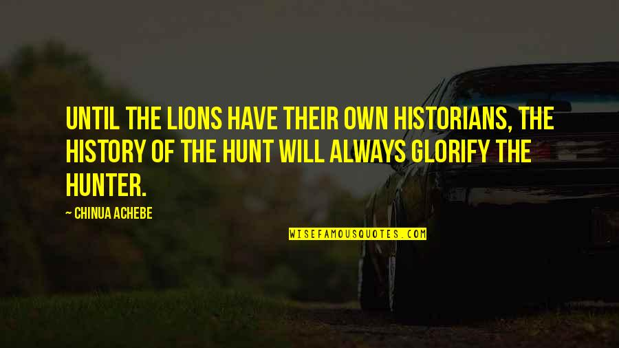 Achebe's Quotes By Chinua Achebe: Until the lions have their own historians, the