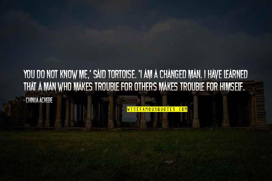 Achebe's Quotes By Chinua Achebe: You do not know me,' said Tortoise. 'I