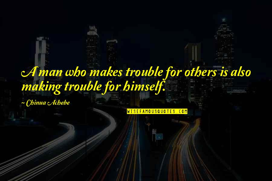Achebe's Quotes By Chinua Achebe: A man who makes trouble for others is