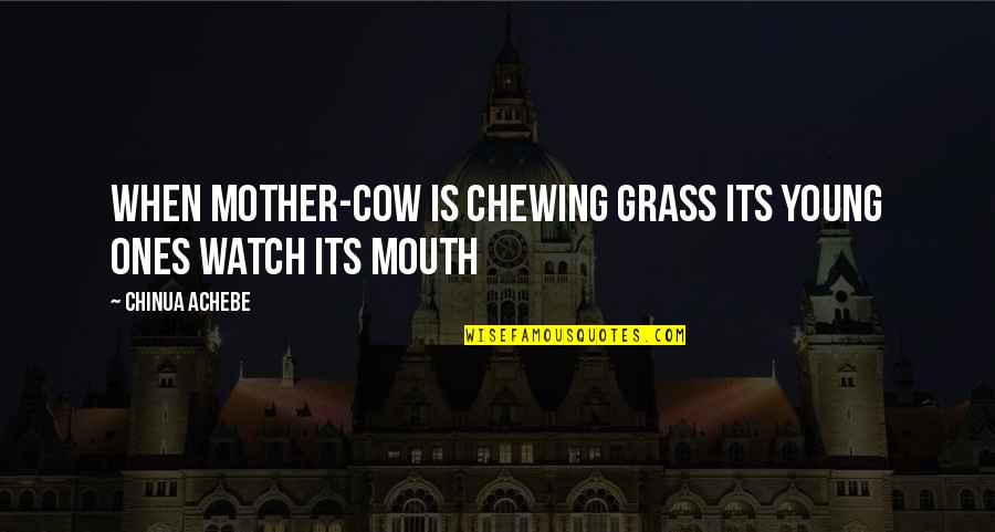 Achebe's Quotes By Chinua Achebe: When mother-cow is chewing grass its young ones