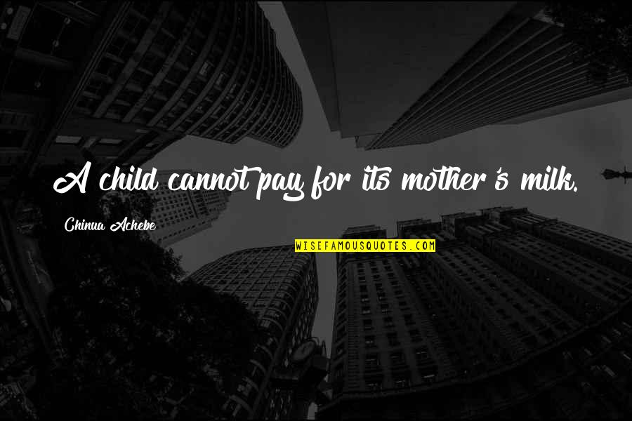 Achebe's Quotes By Chinua Achebe: A child cannot pay for its mother's milk.