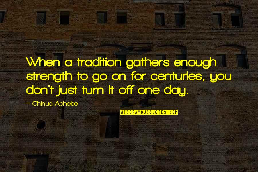 Achebe's Quotes By Chinua Achebe: When a tradition gathers enough strength to go