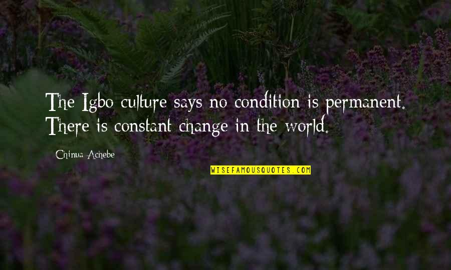 Achebe's Quotes By Chinua Achebe: The Igbo culture says no condition is permanent.