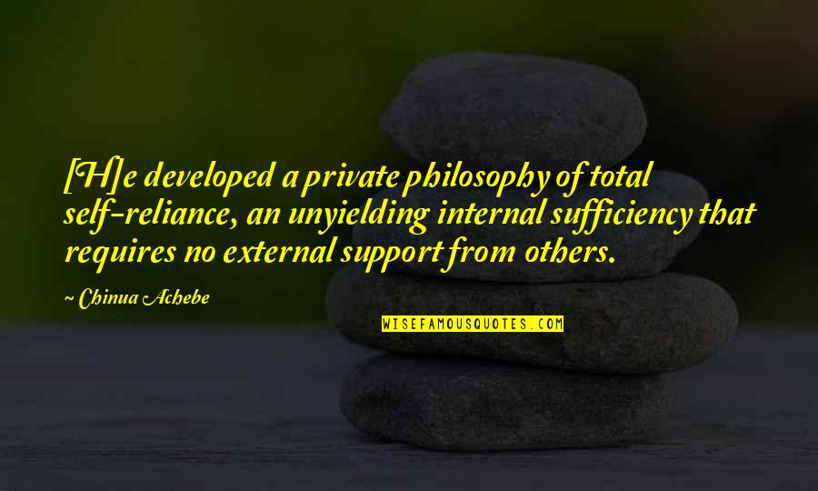 Achebe's Quotes By Chinua Achebe: [H]e developed a private philosophy of total self-reliance,