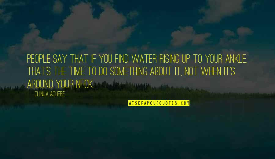 Achebe's Quotes By Chinua Achebe: People say that if you find water rising