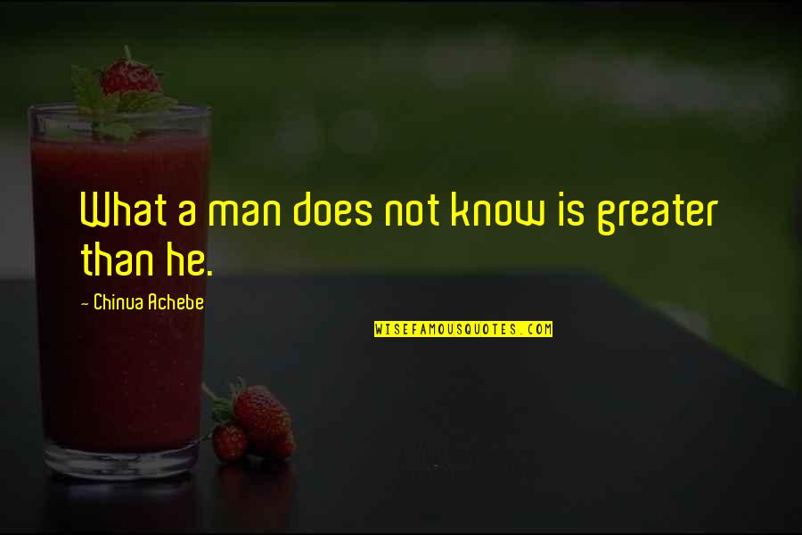 Achebe's Quotes By Chinua Achebe: What a man does not know is greater