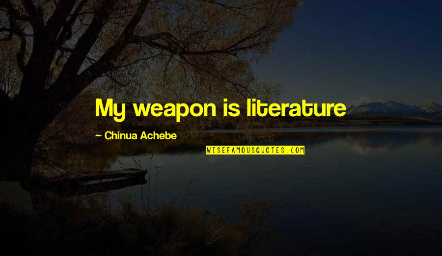 Achebe's Quotes By Chinua Achebe: My weapon is literature