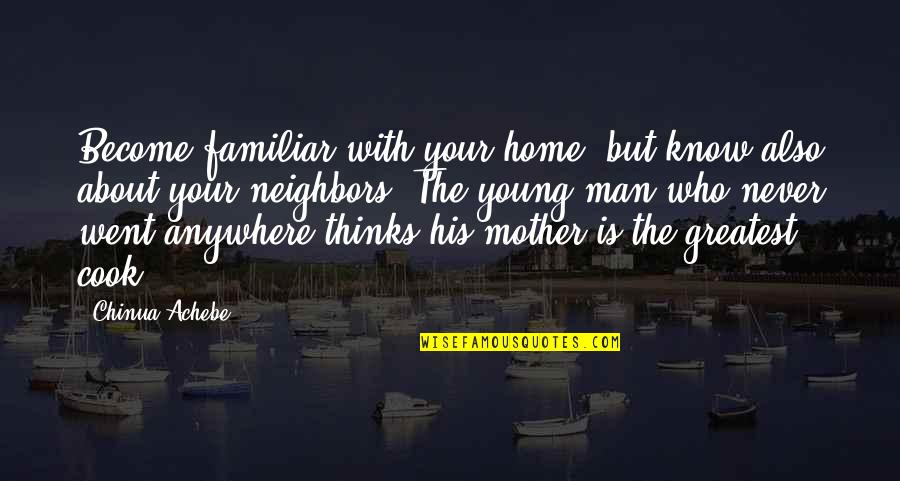 Achebe's Quotes By Chinua Achebe: Become familiar with your home, but know also