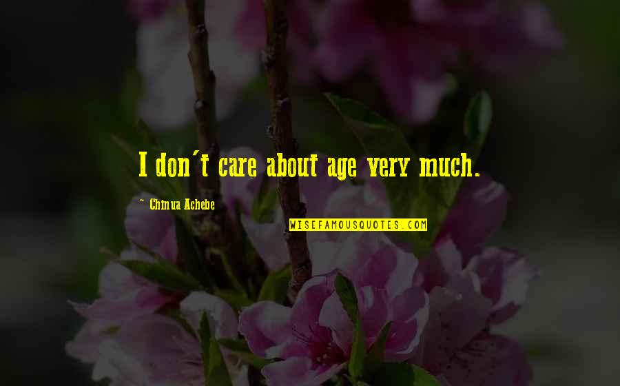 Achebe's Quotes By Chinua Achebe: I don't care about age very much.