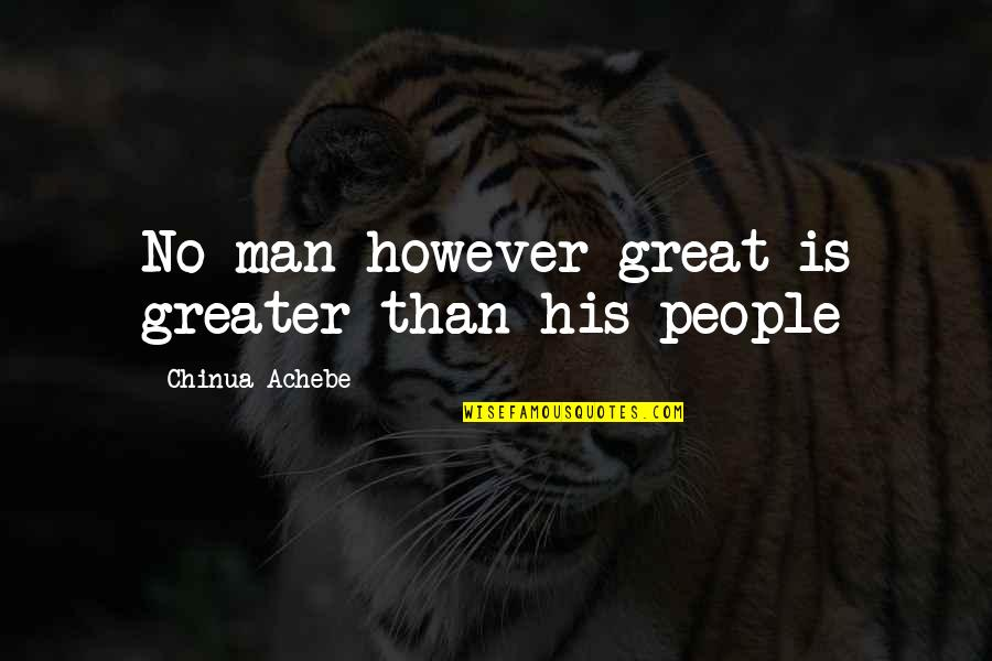 Achebe's Quotes By Chinua Achebe: No man however great is greater than his