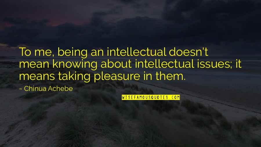 Achebe's Quotes By Chinua Achebe: To me, being an intellectual doesn't mean knowing