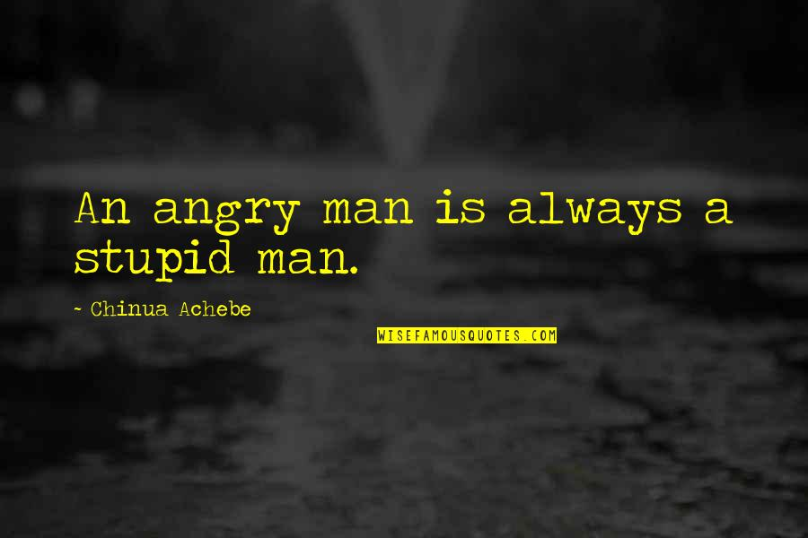 Achebe's Quotes By Chinua Achebe: An angry man is always a stupid man.