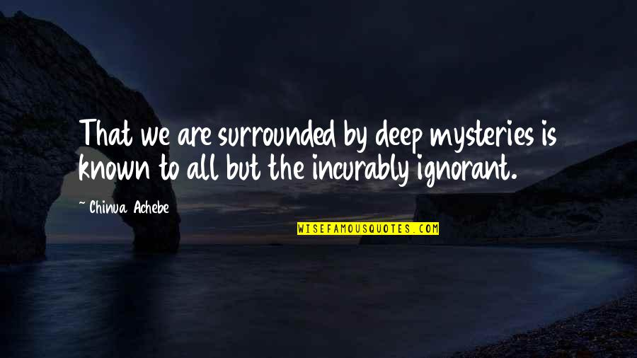Achebe's Quotes By Chinua Achebe: That we are surrounded by deep mysteries is