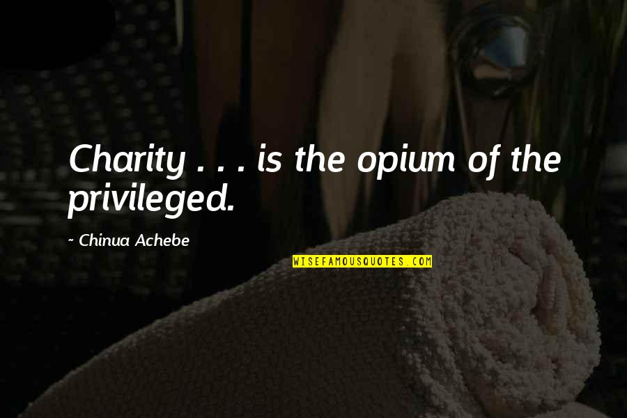 Achebe's Quotes By Chinua Achebe: Charity . . . is the opium of
