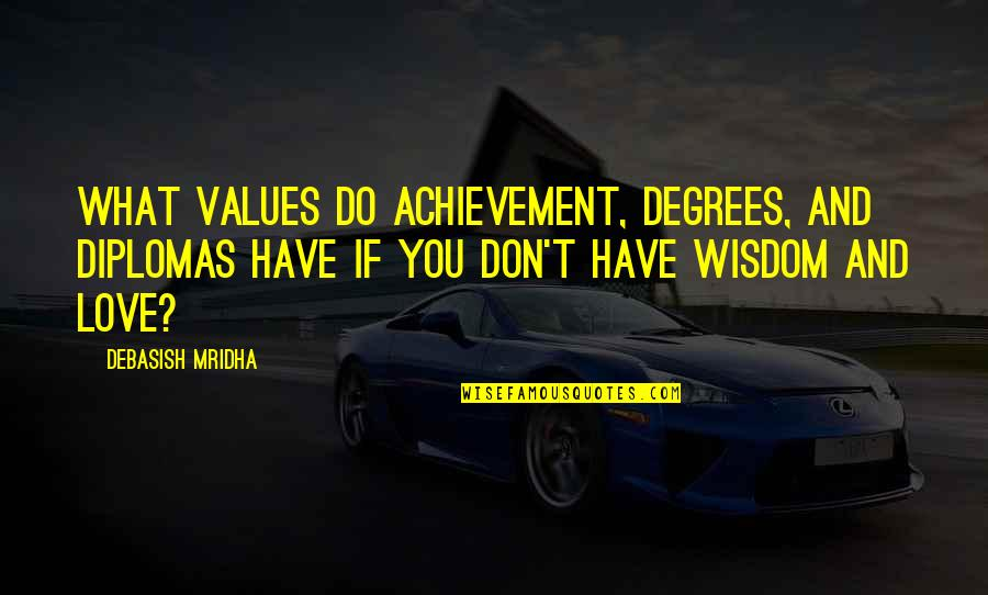 Achievement And Happiness Quotes By Debasish Mridha: What values do achievement, degrees, and diplomas have