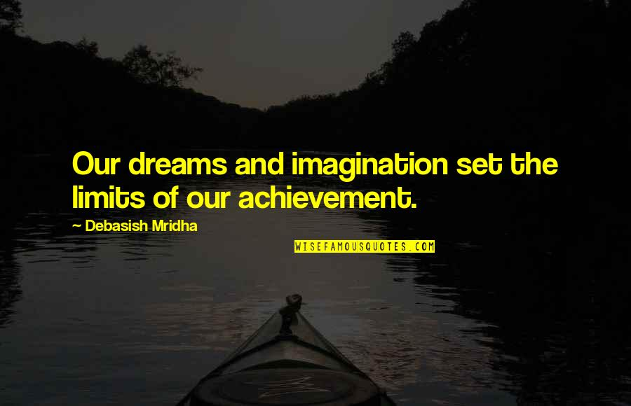 Achievement And Happiness Quotes By Debasish Mridha: Our dreams and imagination set the limits of