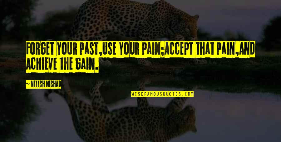 Achievement And Happiness Quotes By Nitesh Nishad: Forget your past,Use your pain;Accept that pain,And Achieve