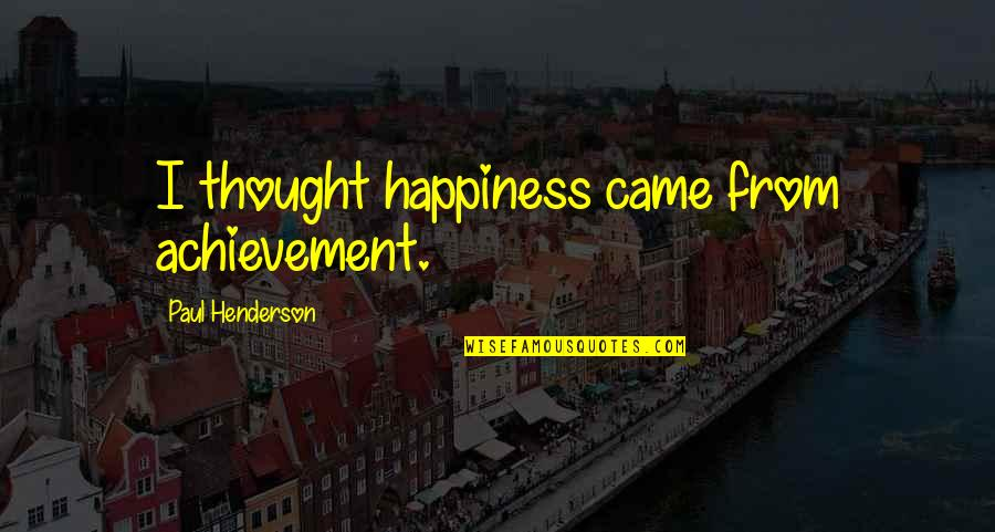 Achievement And Happiness Quotes By Paul Henderson: I thought happiness came from achievement.