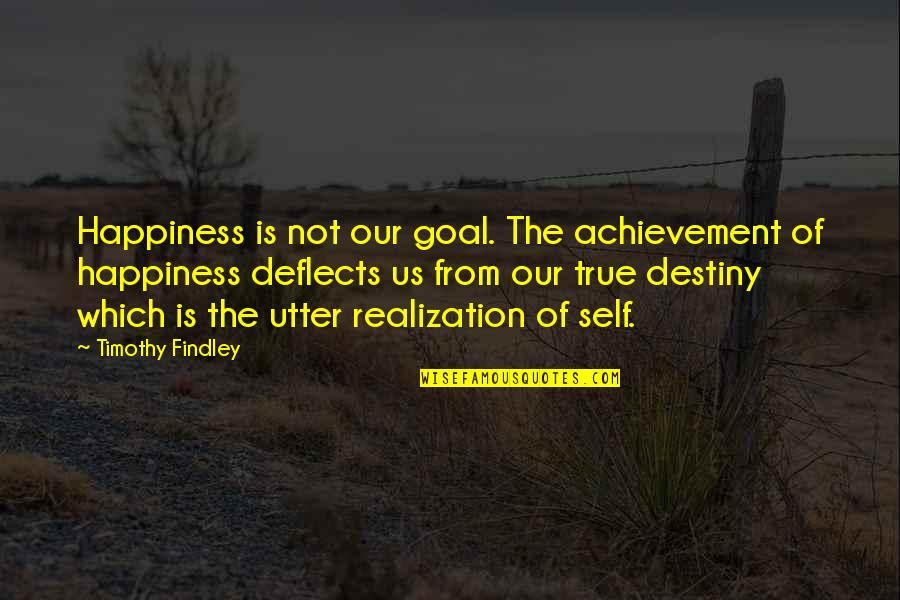 Achievement And Happiness Quotes By Timothy Findley: Happiness is not our goal. The achievement of