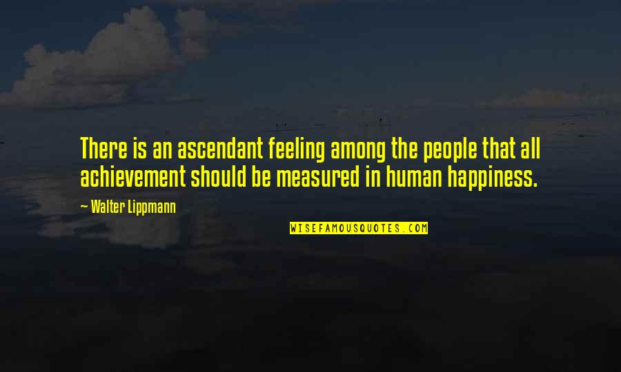 Achievement And Happiness Quotes By Walter Lippmann: There is an ascendant feeling among the people