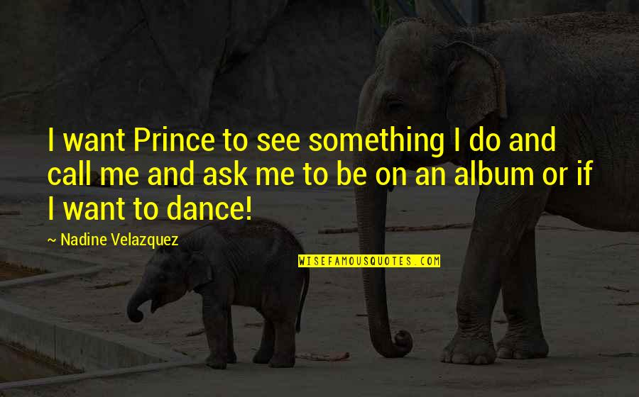 Achievementit Quotes By Nadine Velazquez: I want Prince to see something I do