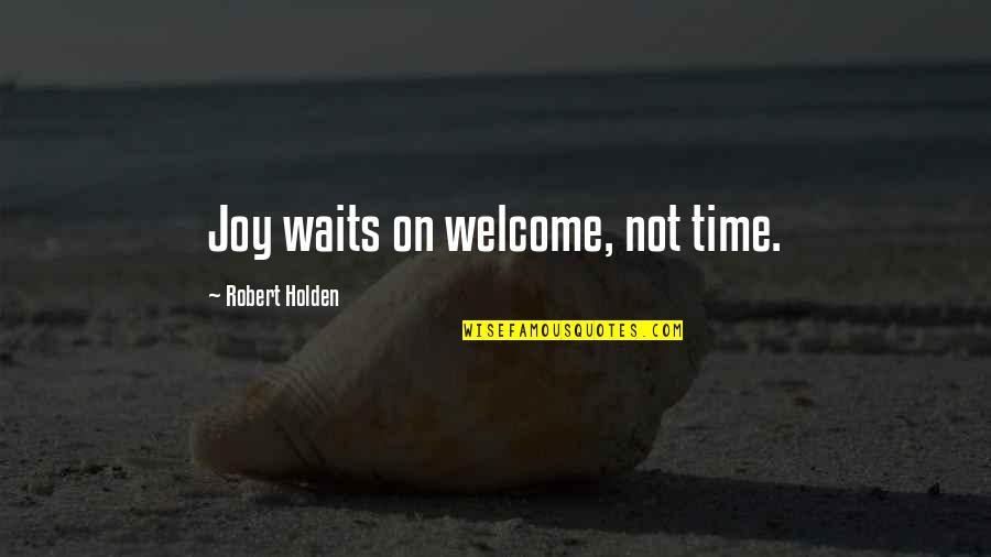 Achievementit Quotes By Robert Holden: Joy waits on welcome, not time.