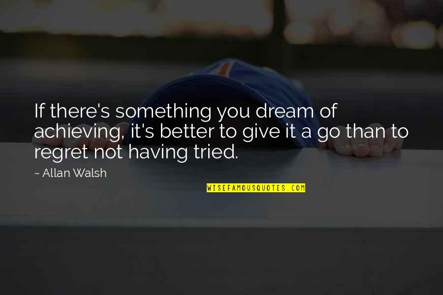 Achieving A Dream Quotes By Allan Walsh: If there's something you dream of achieving, it's