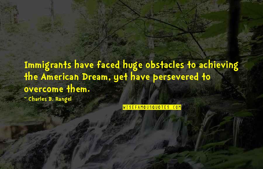 Achieving A Dream Quotes By Charles B. Rangel: Immigrants have faced huge obstacles to achieving the