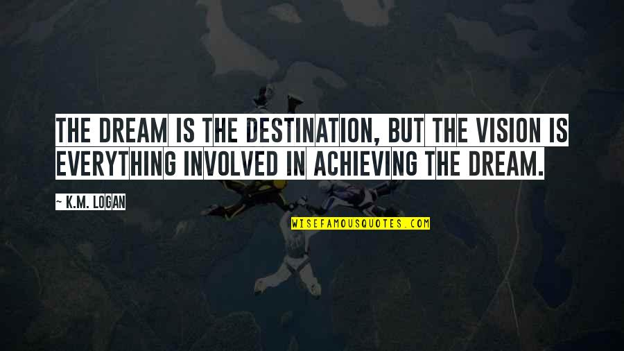 Achieving A Dream Quotes By K.M. Logan: The dream is the destination, but the vision