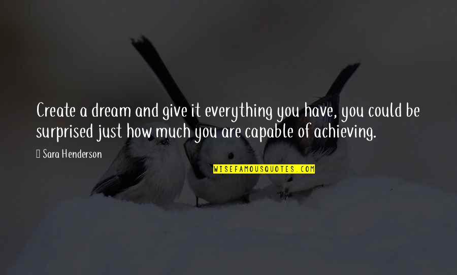 Achieving A Dream Quotes By Sara Henderson: Create a dream and give it everything you