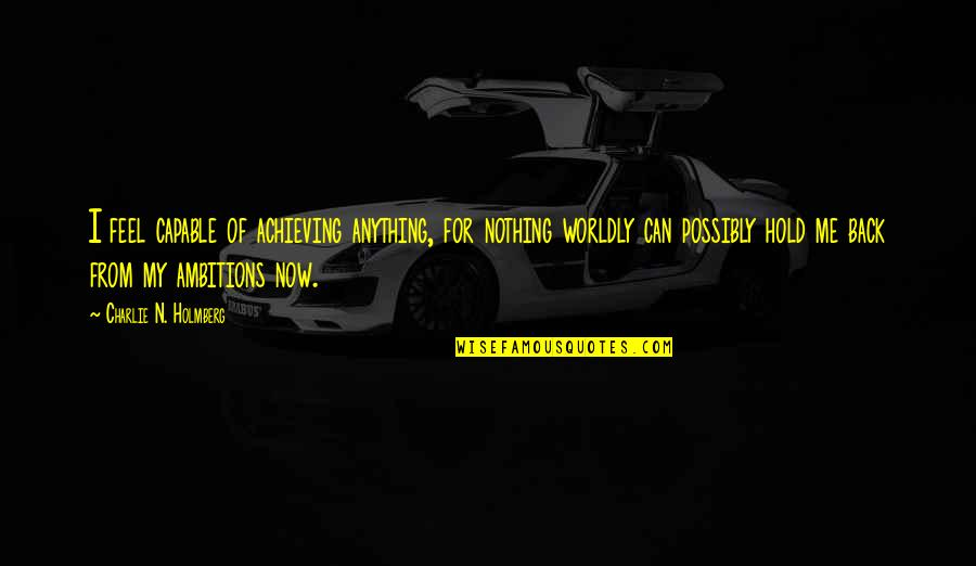 Achieving Ambitions Quotes By Charlie N. Holmberg: I feel capable of achieving anything, for nothing