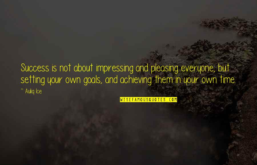 Achieving Success In Life Quotes By Auliq Ice: Success is not about impressing and pleasing everyone,