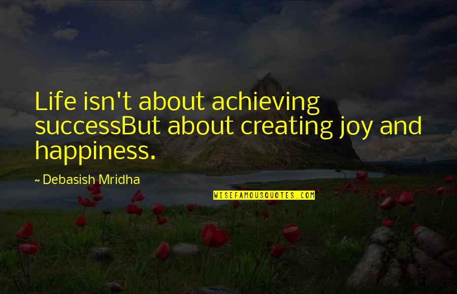 Achieving Success In Life Quotes By Debasish Mridha: Life isn't about achieving successBut about creating joy