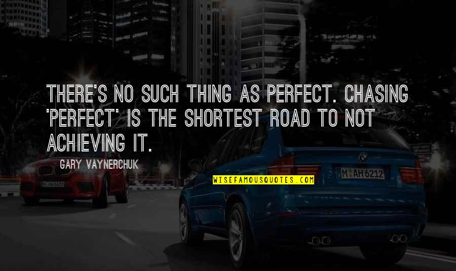 Achieving Success In Life Quotes By Gary Vaynerchuk: There's no such thing as perfect. Chasing 'Perfect'