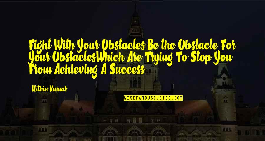 Achieving Success In Life Quotes By Nithin Kumar: Fight With Your Obstacles,Be the Obstacle For Your