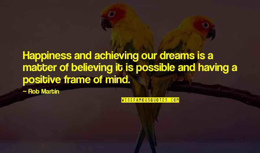 Achieving Success In Life Quotes By Rob Martin: Happiness and achieving our dreams is a matter