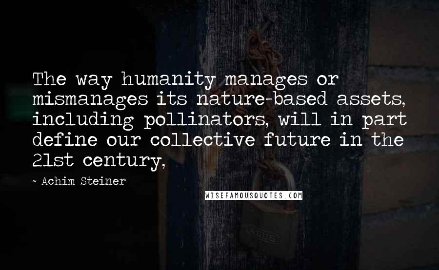 Achim Steiner quotes: The way humanity manages or mismanages its nature-based assets, including pollinators, will in part define our collective future in the 21st century,