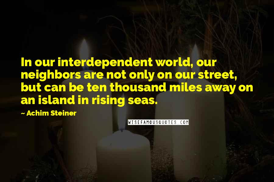 Achim Steiner quotes: In our interdependent world, our neighbors are not only on our street, but can be ten thousand miles away on an island in rising seas.