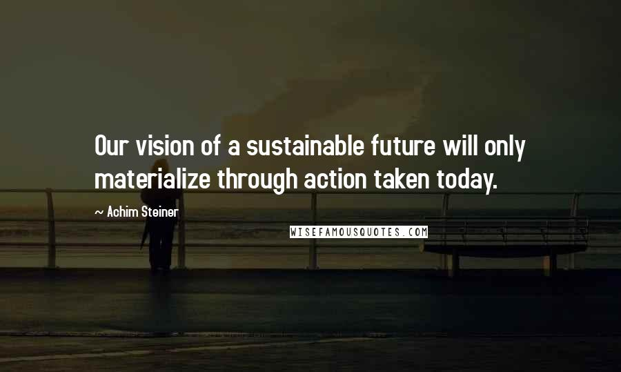 Achim Steiner quotes: Our vision of a sustainable future will only materialize through action taken today.