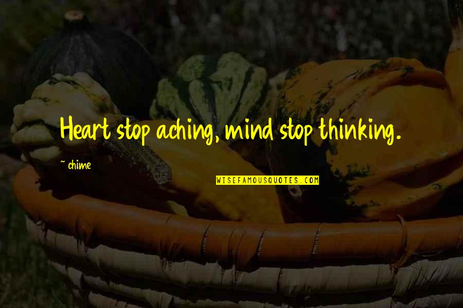 Aching Heart Quotes By Chime: Heart stop aching, mind stop thinking.