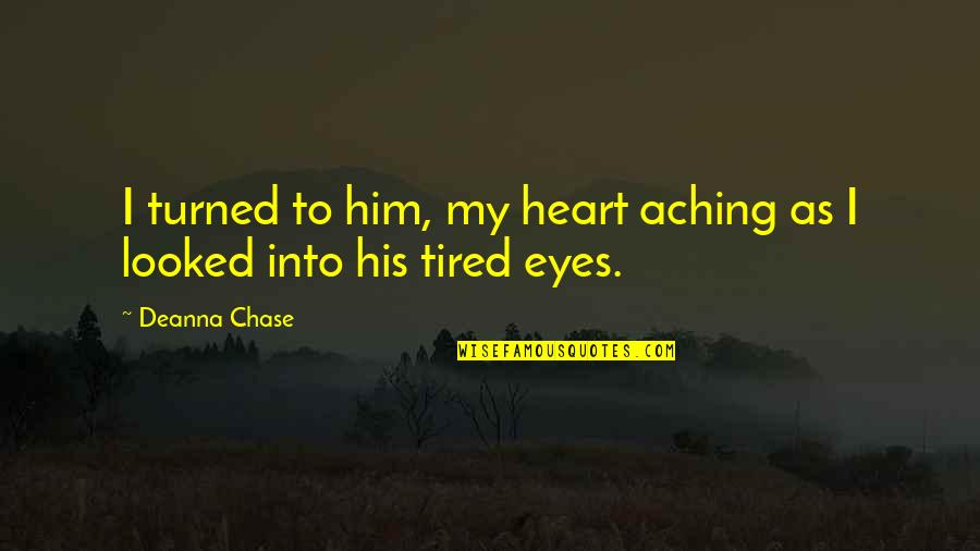 Aching Heart Quotes By Deanna Chase: I turned to him, my heart aching as