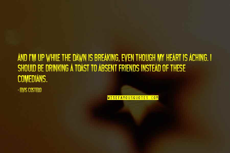 Aching Heart Quotes By Elvis Costello: And I'm up while the dawn is breaking,