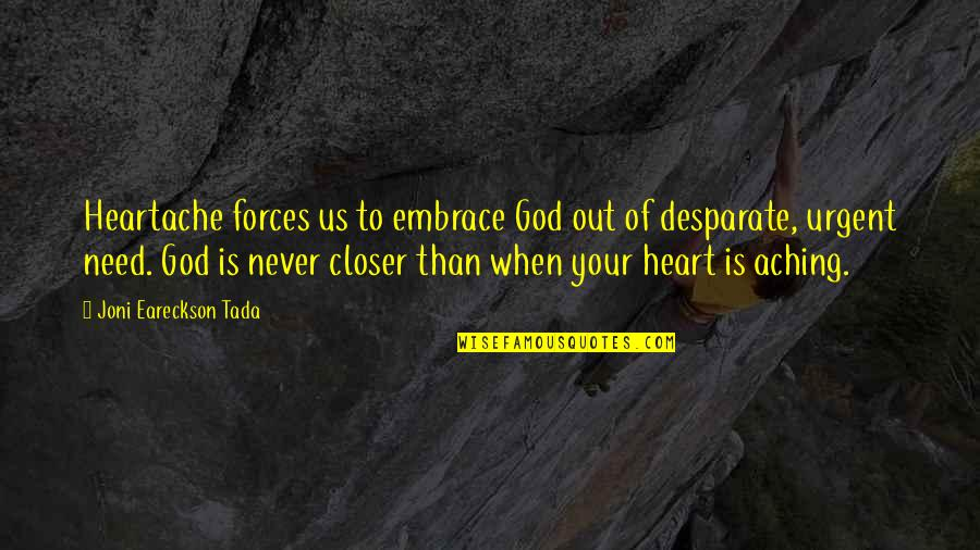 Aching Heart Quotes By Joni Eareckson Tada: Heartache forces us to embrace God out of