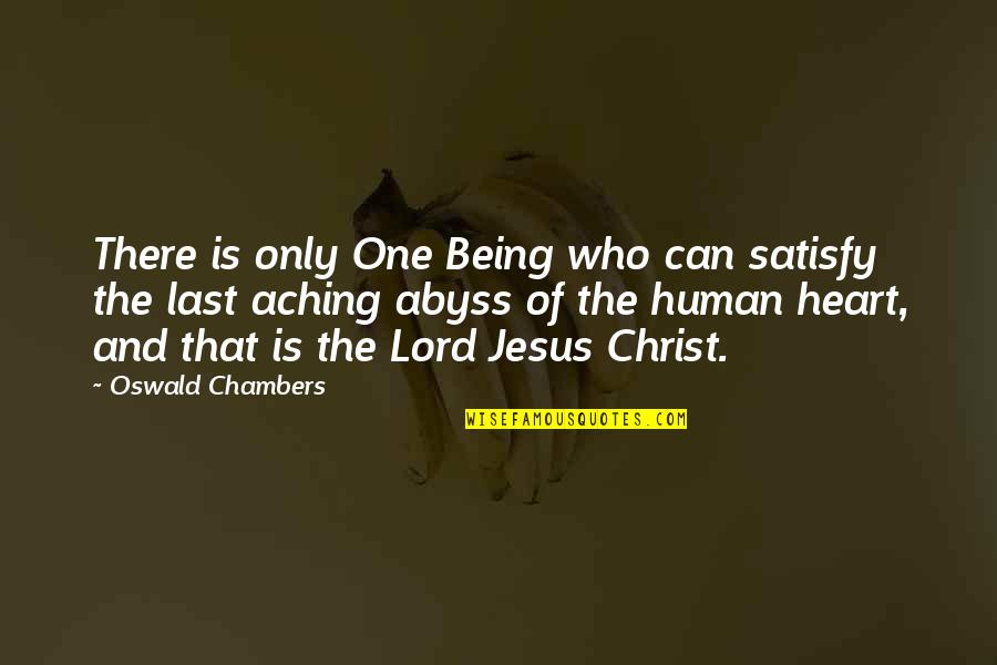 Aching Heart Quotes By Oswald Chambers: There is only One Being who can satisfy