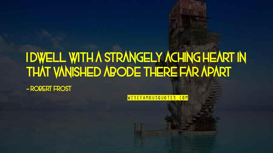 Aching Heart Quotes By Robert Frost: I dwell with a strangely aching heart In