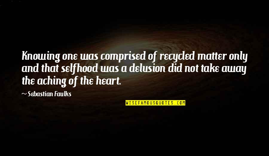 Aching Heart Quotes By Sebastian Faulks: Knowing one was comprised of recycled matter only