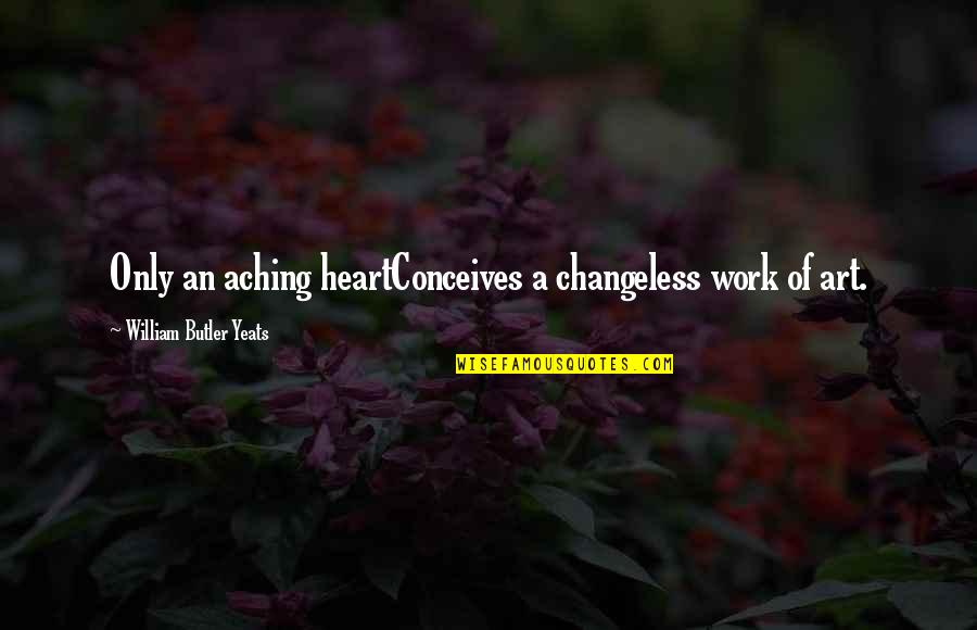Aching Heart Quotes By William Butler Yeats: Only an aching heartConceives a changeless work of